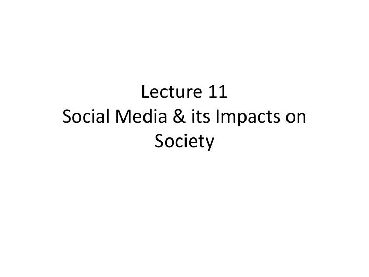 Lecture 11 social media its impacts on society