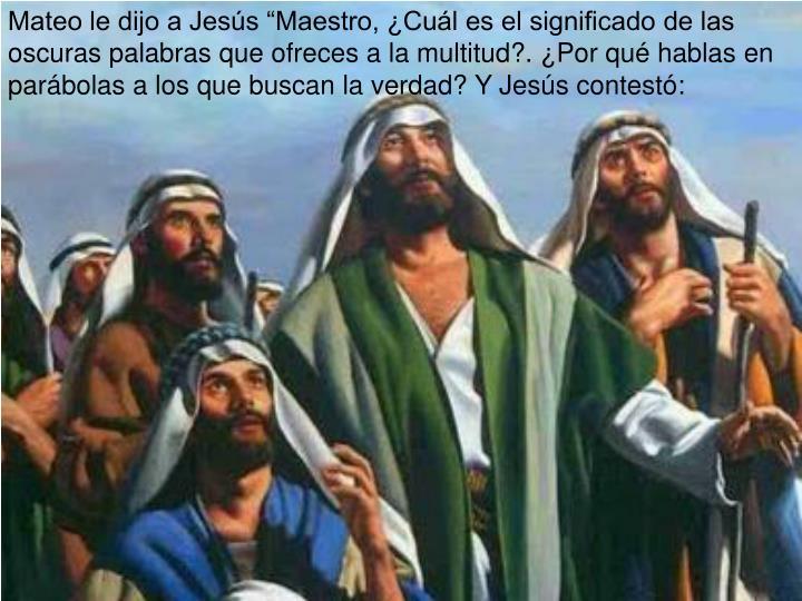 """Mateo le dijo a Jesús """"Maestro, ¿Cuál es el significado de las oscuras palabras que ofreces a la multitud?. ¿Por qué hablas en parábolas a los que buscan la verdad? Y Jesús contestó:"""