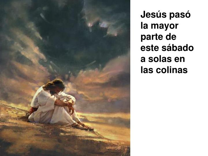 Jesús pasó la mayor parte de este sábado a solas en las colinas