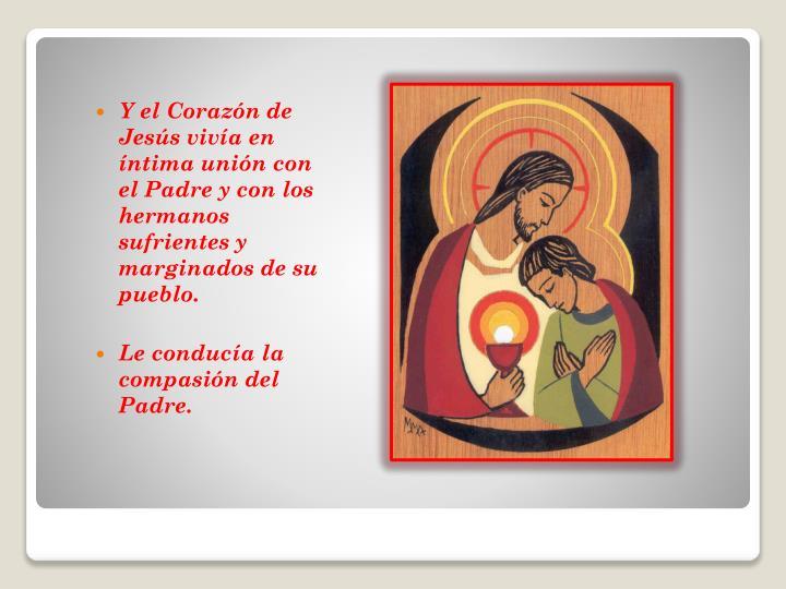 Y el Corazón de Jesús vivía en íntima unión con el Padre y con los hermanos sufrientes y marginados de su pueblo.
