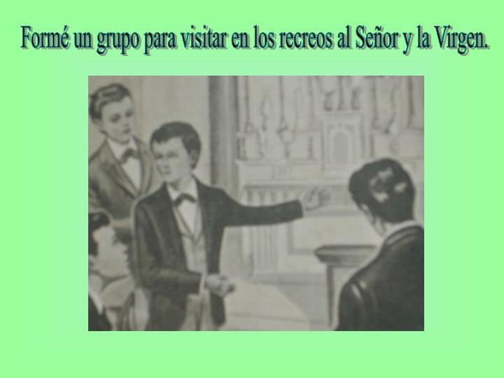 Formé un grupo para visitar en los recreos al Señor y la Virgen.