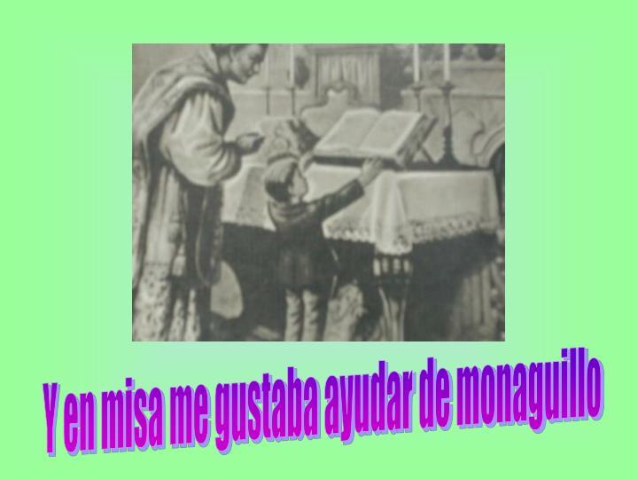 Y en misa me gustaba ayudar de monaguillo