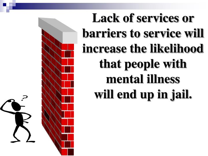 Lack of services or barriers to service will increase the likelihood that people with mental illness...