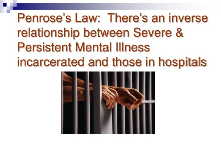 Penrose's Law:  There's an inverse relationship between Severe & Persistent Mental Illness  incarcerated and those in hospitals