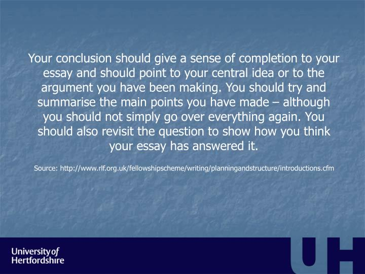 Your conclusion should give a sense of completion to your essay and should point to your central idea or to the argument you have been making. You should try and summarise the main points you have made – although you should not simply go over everything again. You should also revisit the question to show how you think your essay has answered it.