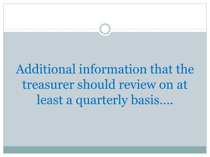 Additional information that the treasurer should review on at least a quarterly basis….