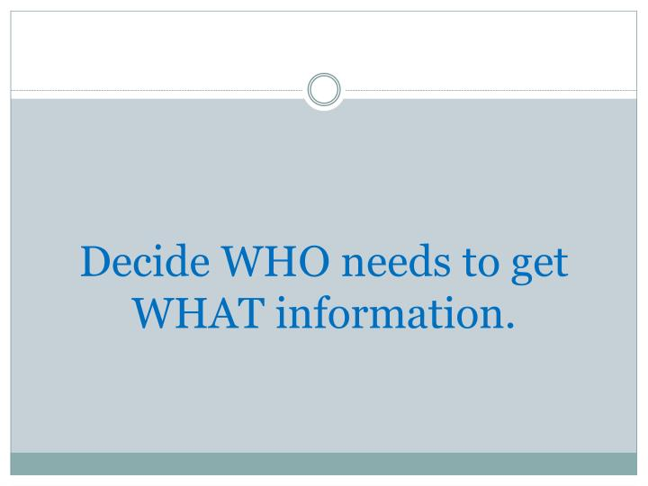 Decide WHO needs to get WHAT information.