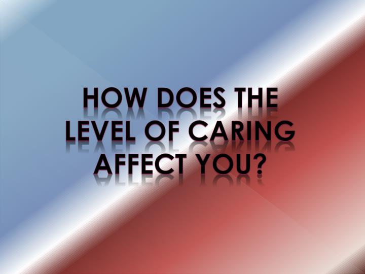 How does the level of caring affect you?