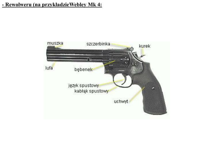 - Rewolweru (na przykładzieWebley Mk 4: