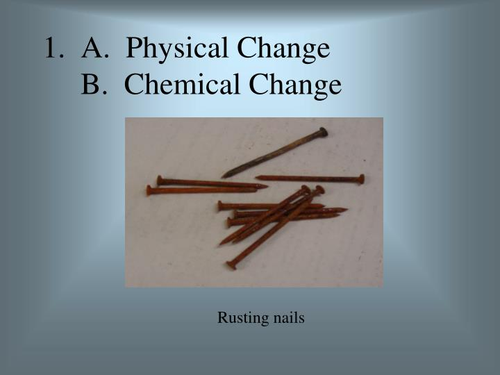 1.  A.  Physical Change