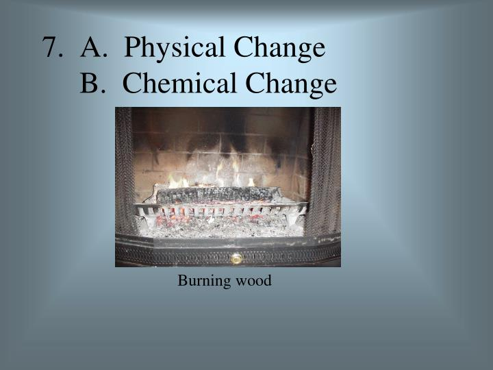 7.  A.  Physical Change