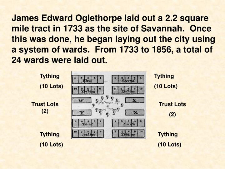 James Edward Oglethorpe laid out a 2.2 square mile tract in 1733 as the site of Savannah.  Once this was done, he began laying out the city using a system of wards.  From 1733 to 1856, a total of 24 wards were laid out.