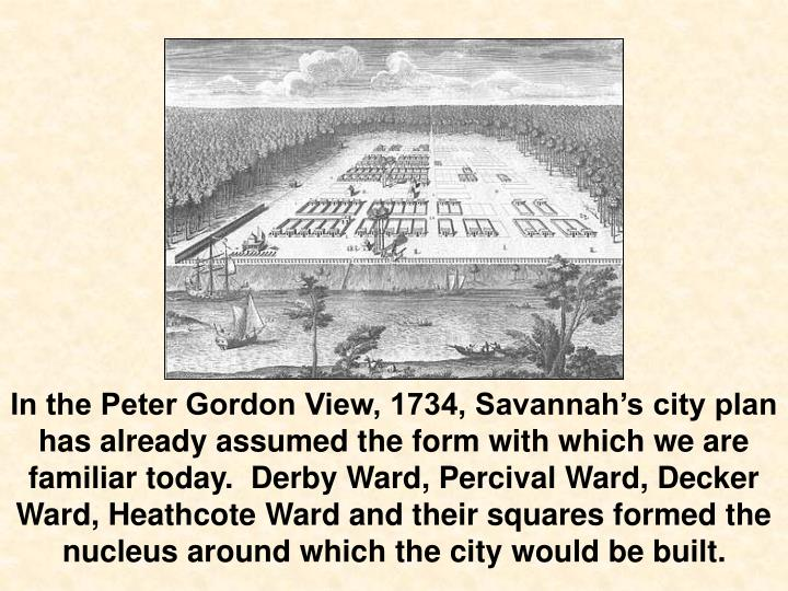 In the Peter Gordon View, 1734, Savannah's city plan has already assumed the form with which we are familiar today.  Derby Ward, Percival Ward, Decker Ward, Heathcote Ward and their squares formed the nucleus around which the city would be built.