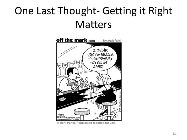One Last Thought- Getting it Right Matters