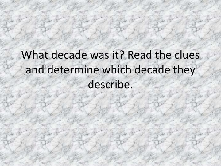 What decade was it? Read the clues and determine which decade they describe.