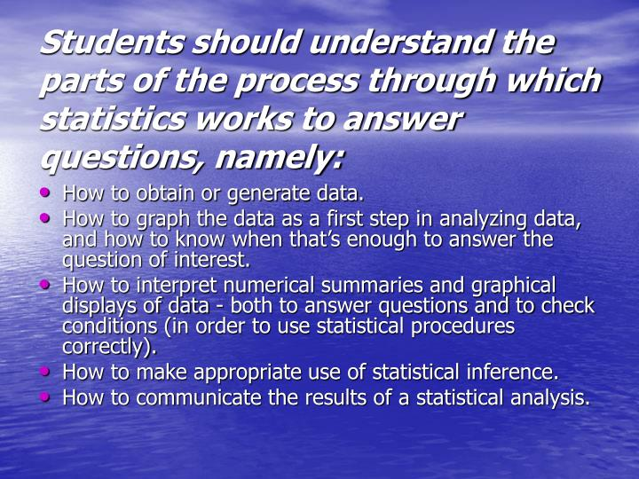 Students should understand the parts of the process through which statistics works to answer questions, namely: