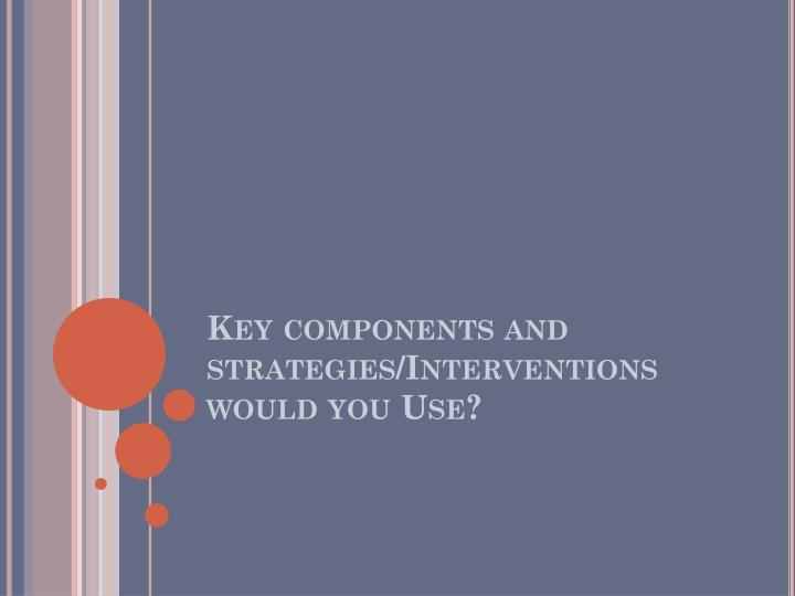 Key components and strategies/Interventions would you Use?