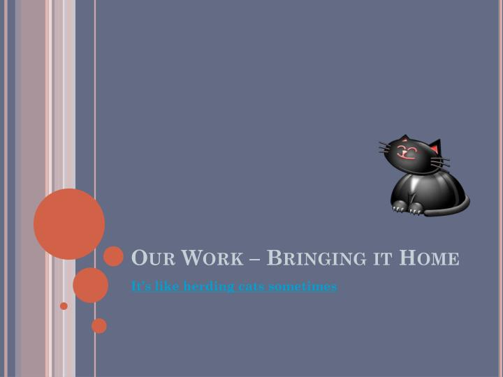 Our Work – Bringing it Home