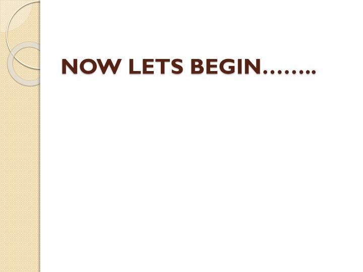NOW LETS BEGIN……..