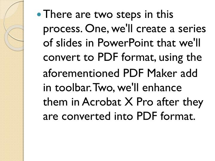 There are two steps in this process. One, we'll create a series of slides in PowerPoint that we'll convert to PDF format, using