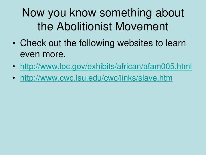 Now you know something about the Abolitionist Movement