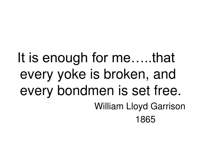 It is enough for me…..that every yoke is broken, and every bondmen is set free.
