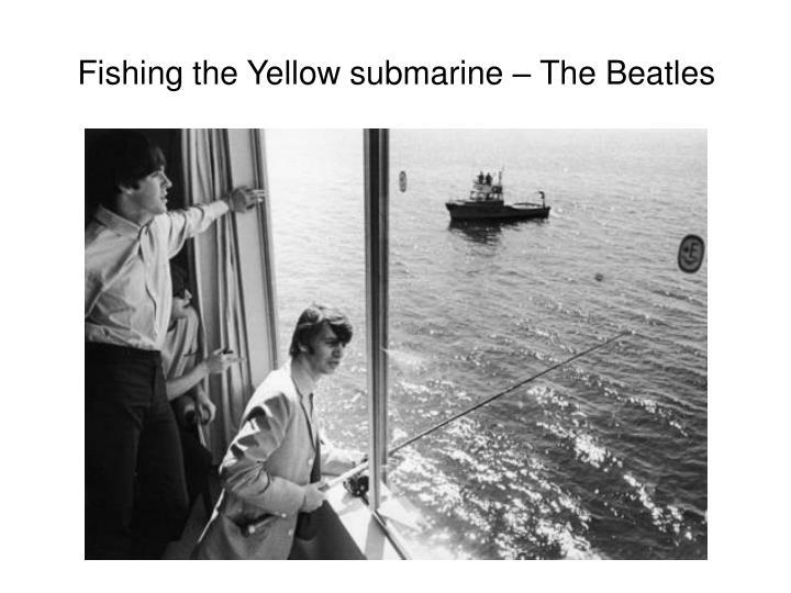 Fishing the Yellow submarine – The Beatles