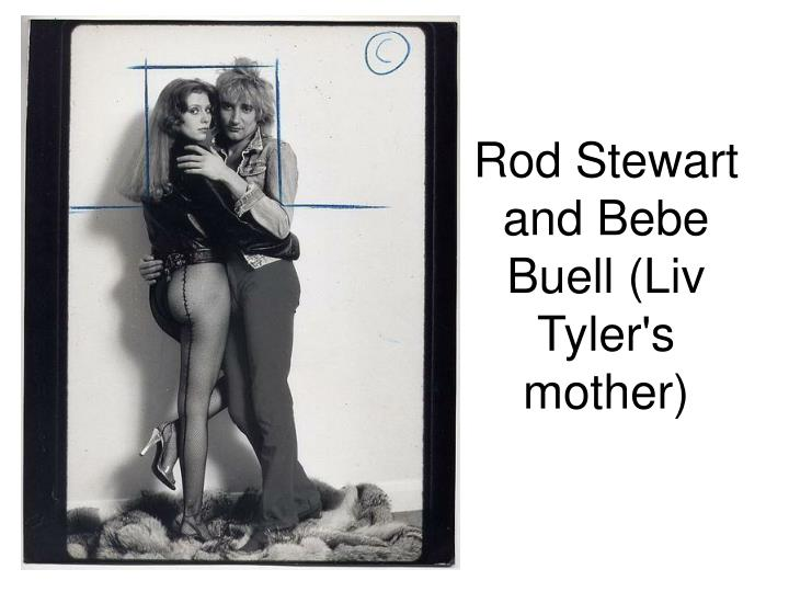 Rod Stewart and Bebe Buell (Liv Tyler's mother)