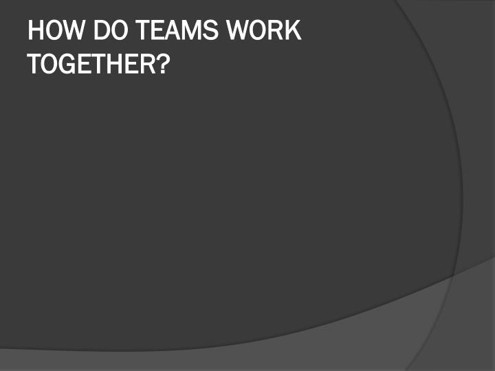 HOW DO TEAMS WORK TOGETHER?