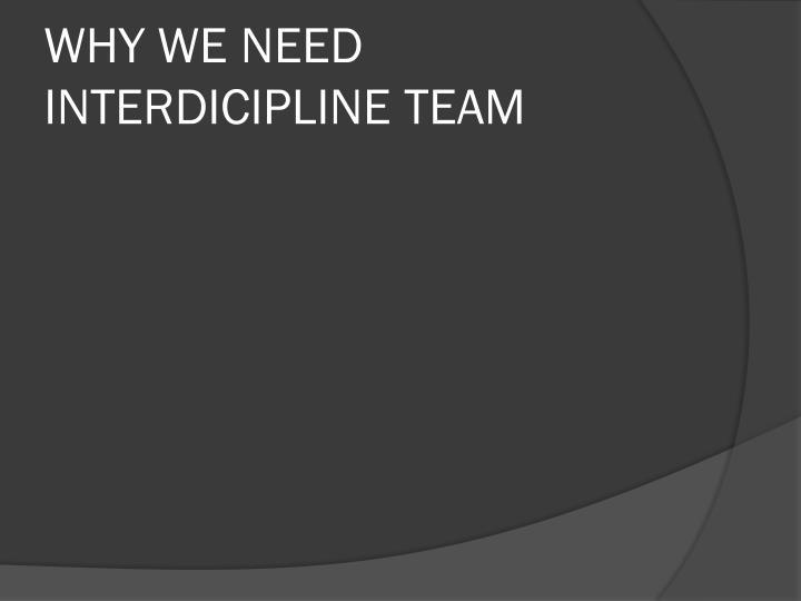 WHY WE NEED INTERDICIPLINE TEAM