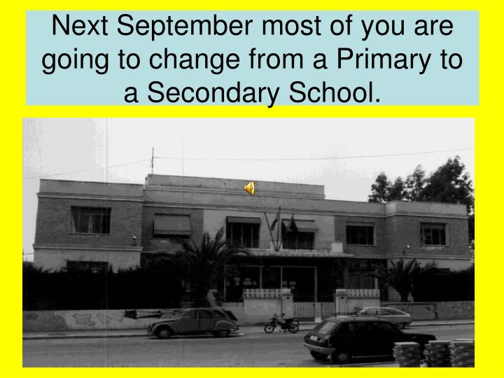 Next september most of you are going to change from a primary to a secondary school
