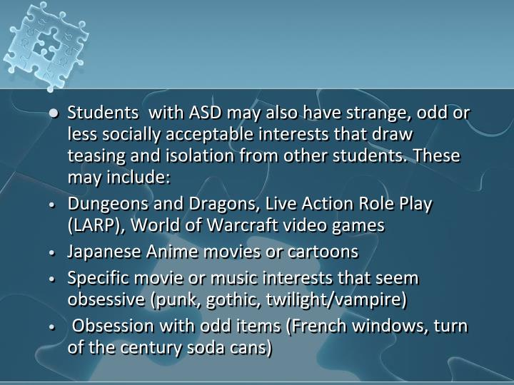 Students  with ASD may also have strange, odd or less socially acceptable interests that draw teasing and isolation from other students. These may include: