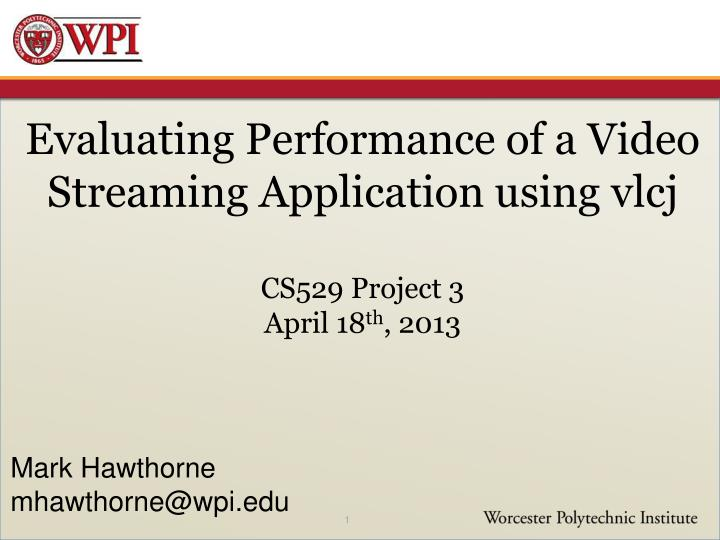 Evaluating performance of a video streaming application using vlcj cs529 project 3 april 18 th 2013