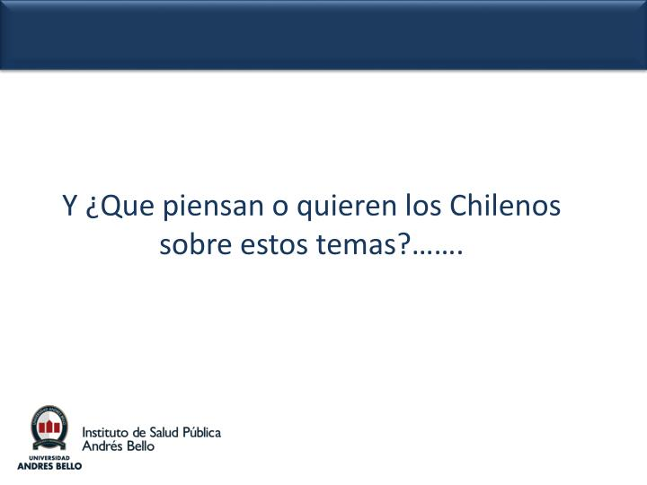 Y ¿Que piensan o quieren los Chilenos sobre estos temas?…….