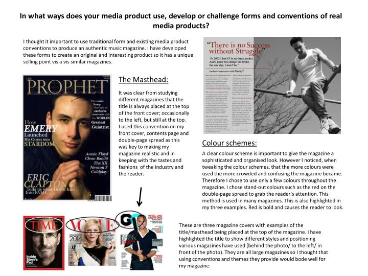 I thought it important to use traditional form and existing media product conventions to produce an authentic music magazine. I have developed these forms to create an original and interesting product so it has a unique selling point vis a vis similar magazines.