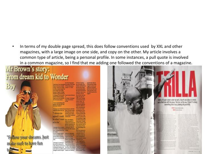 In terms of my double page spread, this does follow conventions used  by XXL and other magazines, with a large image on one side, and copy on the other. My article involves a common type of article, being a personal profile