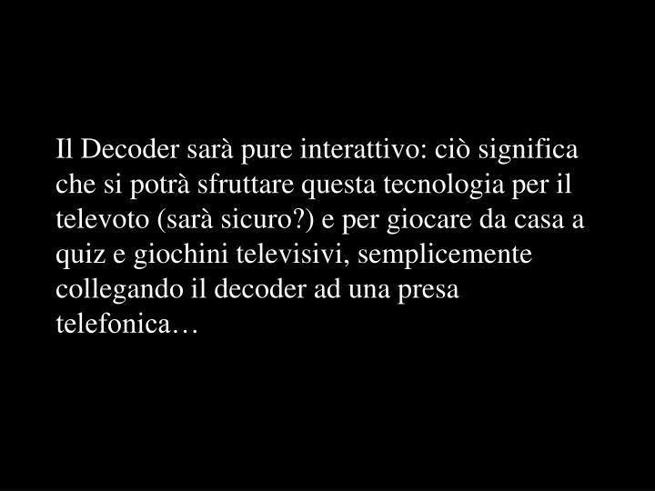 Il Decoder sarà pure interattivo: ciò significa che si potrà sfruttare questa tecnologia per il televoto (sarà sicuro?) e per giocare da casa a quiz e giochini televisivi, semplicemente collegando il decoder ad una presa telefonica…