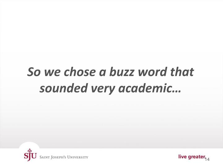 So we chose a buzz word that sounded very academic…