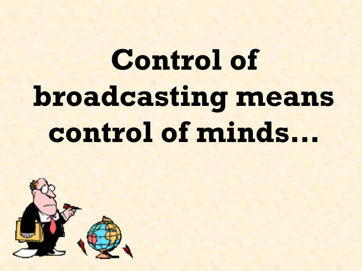 Control of broadcasting means control of minds…
