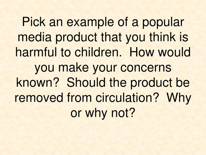 Pick an example of a popular media product that you think is harmful to children.  How would you make your concerns known?  Should the product be removed from circulation?  Why or why not?