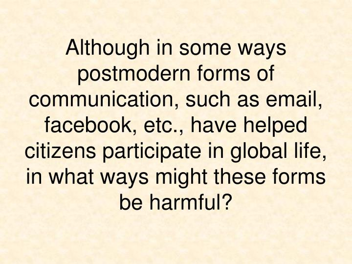 Although in some ways postmodern forms of communication, such as email, facebook, etc., have helped citizens participate in global life, in what ways might these forms be harmful?