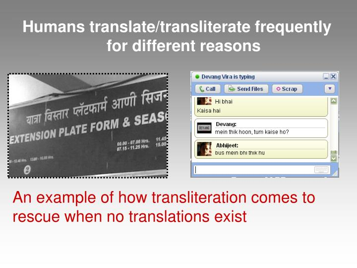 Humans translate/transliterate frequently for different reasons