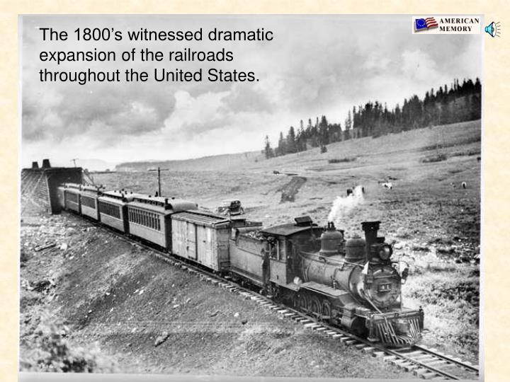 The 1800's witnessed dramatic expansion of the railroads throughout the United States.