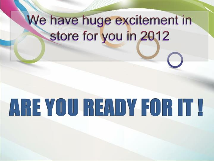 We have huge excitement in store for you in 2012
