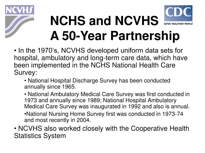 In the 1970's, NCVHS developed uniform data sets for hospital, ambulatory and long-term care data, which have been implemented in the NCHS National Health Care Survey: