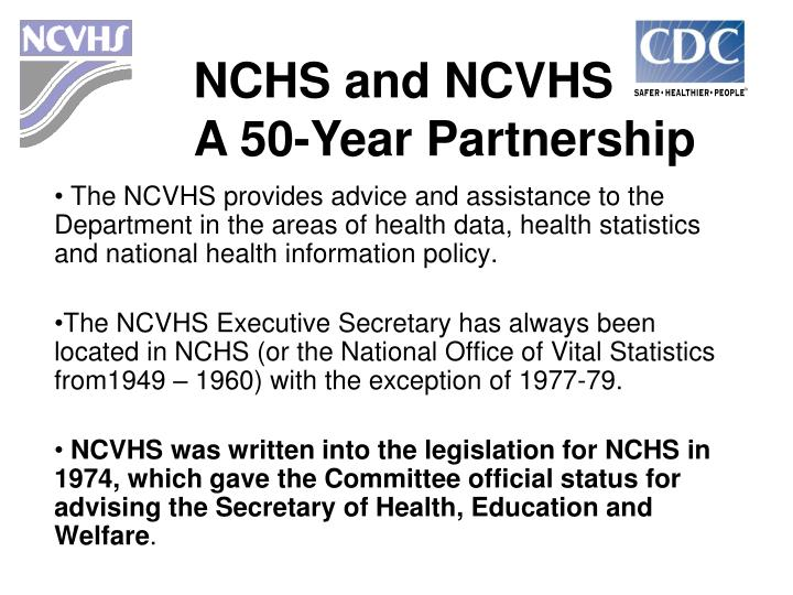 The NCVHS provides advice and assistance to the Department in the areas of health data, health statistics and national health information policy.