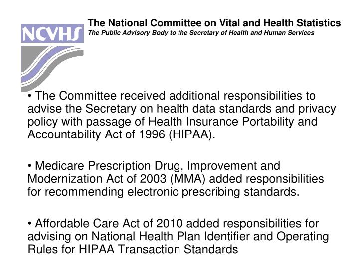 The Committee received additional responsibilities to advise the Secretary on health data standards and privacy policy with passage of Health Insurance Portability and Accountability Act of 1996 (HIPAA).