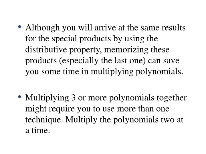 Although you will arrive at the same results for the special products by using the distributive property, memorizing these products (especially the last one) can save you some time in multiplying polynomials.