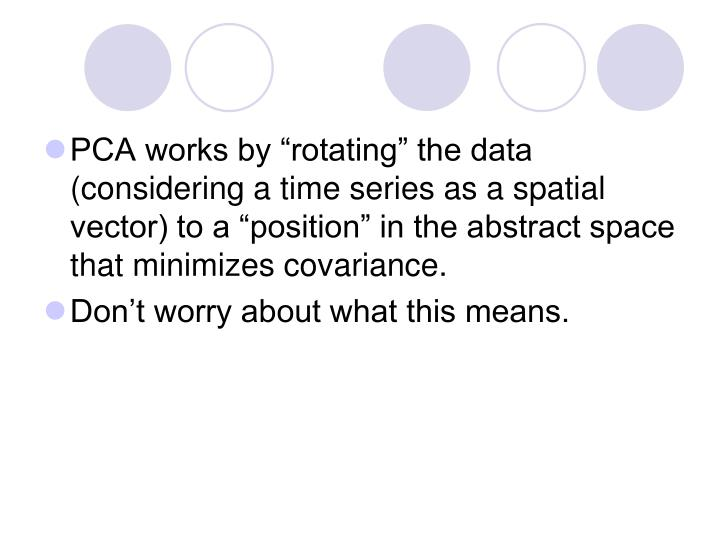 """PCA works by """"rotating"""" the data (considering a time series as a spatial vector) to a """"position"""" in the abstract space that minimizes covariance."""