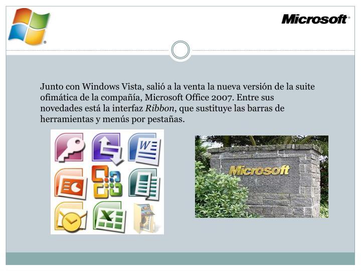 Junto con Windows Vista, salió a la venta la nueva versión de la suite ofimática de la compañía, Microsoft Office 2007. Entre sus novedades está la interfaz